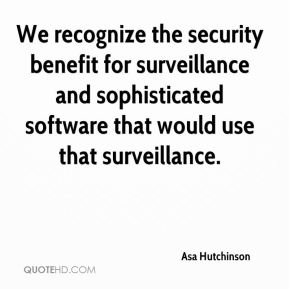 Asa Hutchinson - We recognize the security benefit for surveillance and sophisticated software that would use that surveillance.