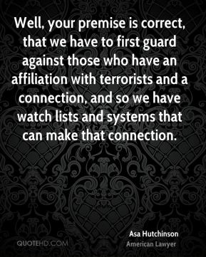 Well, your premise is correct, that we have to first guard against those who have an affiliation with terrorists and a connection, and so we have watch lists and systems that can make that connection.