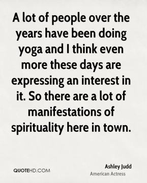 Ashley Judd - A lot of people over the years have been doing yoga and I think even more these days are expressing an interest in it. So there are a lot of manifestations of spirituality here in town.