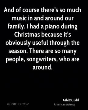 Ashley Judd - And of course there's so much music in and around our family. I had a piano during Christmas because it's obviously useful through the season. There are so many people, songwriters, who are around.