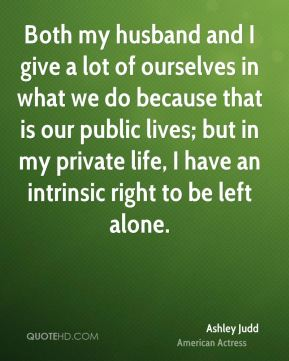 Both my husband and I give a lot of ourselves in what we do because that is our public lives; but in my private life, I have an intrinsic right to be left alone.