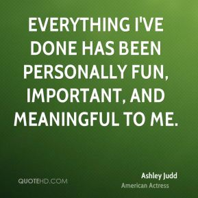 Ashley Judd - Everything I've done has been personally fun, important, and meaningful to me.