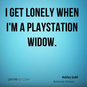 I get lonely when I'm a Playstation widow.