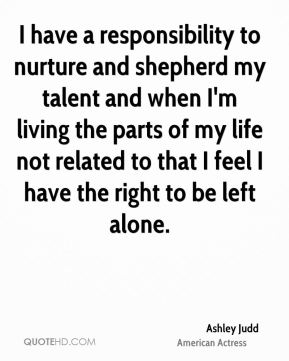 Ashley Judd - I have a responsibility to nurture and shepherd my talent and when I'm living the parts of my life not related to that I feel I have the right to be left alone.