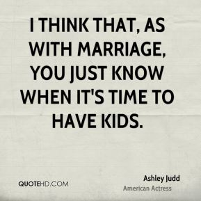 I think that, as with marriage, you just know when it's time to have kids.