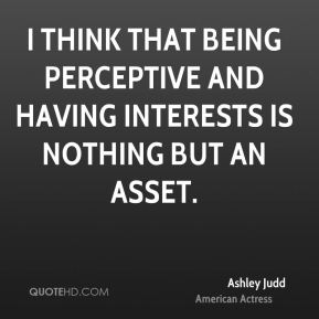 I think that being perceptive and having interests is nothing but an asset.