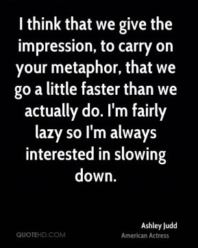 Ashley Judd - I think that we give the impression, to carry on your metaphor, that we go a little faster than we actually do. I'm fairly lazy so I'm always interested in slowing down.