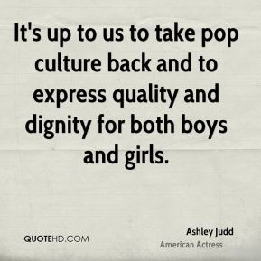 It's up to us to take pop culture back and to express quality and dignity for both boys and girls.