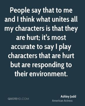 Ashley Judd - People say that to me and I think what unites all my characters is that they are hurt; it's most accurate to say I play characters that are hurt but are responding to their environment.