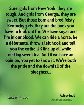 Sure, girls from New York, they are tough. And girls from Georgia, they are sweet. But those born and bred feisty Kentucky girls, they are the ones you have to look out for. We have sugar and fire in our blood. We can ride a horse, be a débutante, throw a left hook and tell you the entire UK line up all while making sweet tea. And if we have an opinion, you get to know it. We're both the pride and the downfall of the bluegrass...