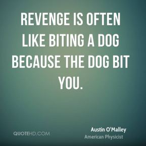 Austin O'Malley - Revenge is often like biting a dog because the dog bit you.