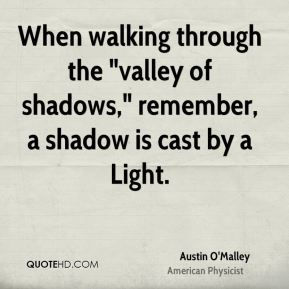 "When walking through the ""valley of shadows,"" remember, a shadow is cast by a Light."