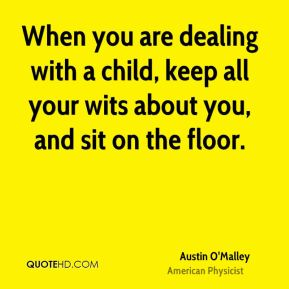 When you are dealing with a child, keep all your wits about you, and sit on the floor.