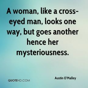 A woman, like a cross-eyed man, looks one way, but goes another hence her mysteriousness.