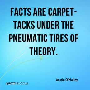 Facts are carpet-tacks under the pneumatic tires of theory.