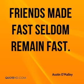 Friends made fast seldom remain fast.