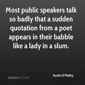 Most public speakers talk so badly that a sudden quotation from a poet appears in their babble like a lady in a slum.