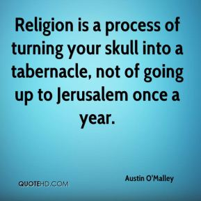 Religion is a process of turning your skull into a tabernacle, not of going up to Jerusalem once a year.