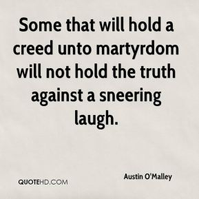 Some that will hold a creed unto martyrdom will not hold the truth against a sneering laugh.