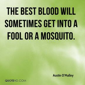 The best blood will sometimes get into a fool or a mosquito.
