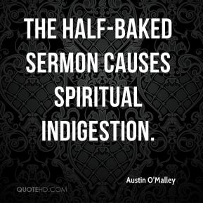 The half-baked sermon causes spiritual indigestion.