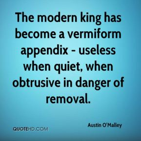 Austin O'Malley - The modern king has become a vermiform appendix - useless when quiet, when obtrusive in danger of removal.