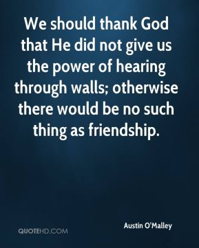 Austin O'Malley - We should thank God that He did not give us the power of hearing through walls; otherwise there would be no such thing as friendship.
