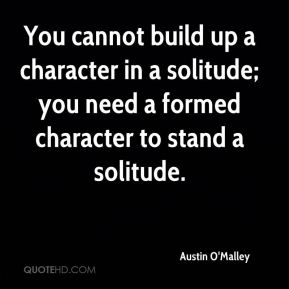You cannot build up a character in a solitude; you need a formed character to stand a solitude.