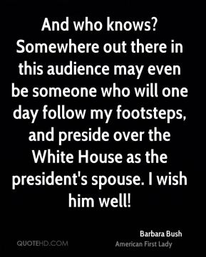 Barbara Bush - And who knows? Somewhere out there in this audience may even be someone who will one day follow my footsteps, and preside over the White House as the president's spouse. I wish him well!