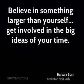 Barbara Bush - Believe in something larger than yourself... get involved in the big ideas of your time.