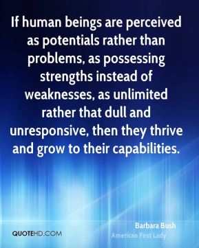 Barbara Bush - If human beings are perceived as potentials rather than problems, as possessing strengths instead of weaknesses, as unlimited rather that dull and unresponsive, then they thrive and grow to their capabilities.