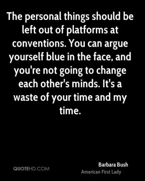 Barbara Bush - The personal things should be left out of platforms at conventions. You can argue yourself blue in the face, and you're not going to change each other's minds. It's a waste of your time and my time.
