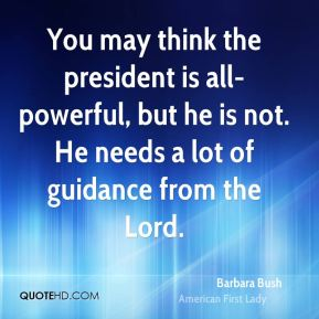 Barbara Bush - You may think the president is all-powerful, but he is not. He needs a lot of guidance from the Lord.