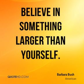 Believe in something larger than yourself.