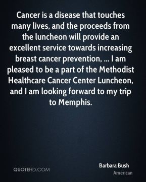 Cancer is a disease that touches many lives, and the proceeds from the luncheon will provide an excellent service towards increasing breast cancer prevention, ... I am pleased to be a part of the Methodist Healthcare Cancer Center Luncheon, and I am looking forward to my trip to Memphis.
