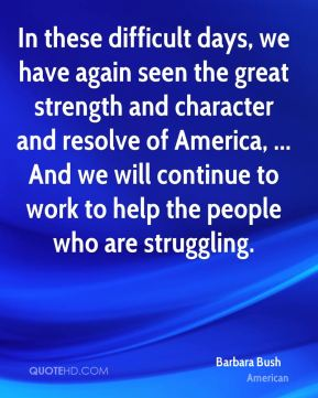 In these difficult days, we have again seen the great strength and character and resolve of America, ... And we will continue to work to help the people who are struggling.