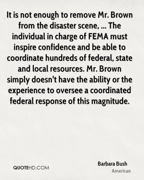 Barbara Bush - It is not enough to remove Mr. Brown from the disaster scene, ... The individual in charge of FEMA must inspire confidence and be able to coordinate hundreds of federal, state and local resources. Mr. Brown simply doesn't have the ability or the experience to oversee a coordinated federal response of this magnitude.