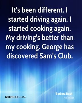 It's been different. I started driving again. I started cooking again. My driving's better than my cooking. George has discovered Sam's Club.