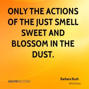 Barbara Bush - Only the actions of the just smell sweet and blossom in the dust.