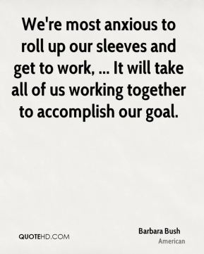 Barbara Bush - We're most anxious to roll up our sleeves and get to work, ... It will take all of us working together to accomplish our goal.