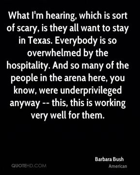 Barbara Bush - What I'm hearing, which is sort of scary, is they all want to stay in Texas. Everybody is so overwhelmed by the hospitality. And so many of the people in the arena here, you know, were underprivileged anyway -- this, this is working very well for them.