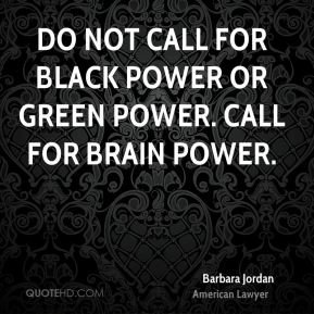 Do not call for black power or green power. Call for brain power.