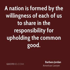 Barbara Jordan - A nation is formed by the willingness of each of us to share in the responsibility for upholding the common good.