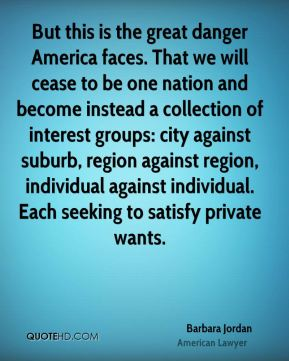 But this is the great danger America faces. That we will cease to be one nation and become instead a collection of interest groups: city against suburb, region against region, individual against individual. Each seeking to satisfy private wants.