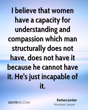 I believe that women have a capacity for understanding and compassion which man structurally does not have, does not have it because he cannot have it. He's just incapable of it.