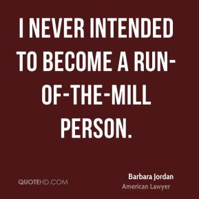 Barbara Jordan - I never intended to become a run-of-the-mill person.