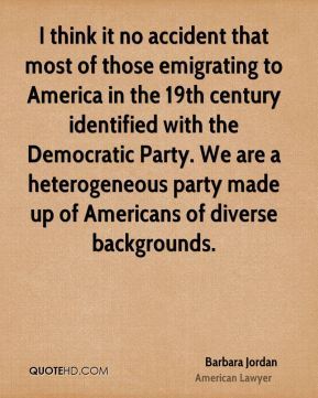 I think it no accident that most of those emigrating to America in the 19th century identified with the Democratic Party. We are a heterogeneous party made up of Americans of diverse backgrounds.
