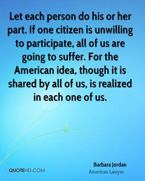 Barbara Jordan - Let each person do his or her part. If one citizen is unwilling to participate, all of us are going to suffer. For the American idea, though it is shared by all of us, is realized in each one of us.