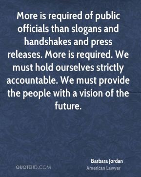 Barbara Jordan - More is required of public officials than slogans and handshakes and press releases. More is required. We must hold ourselves strictly accountable. We must provide the people with a vision of the future.