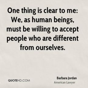 Barbara Jordan - One thing is clear to me: We, as human beings, must be willing to accept people who are different from ourselves.
